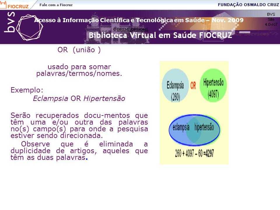 Acesso à Informação Científica e Tecnológica em Saúde – Nov. 2009 OR (união ) usado para somar palavras/termos/nomes. Exemplo: Eclampsia OR Hipertensã