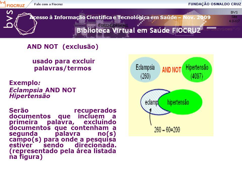 Acesso à Informação Científica e Tecnológica em Saúde – Nov. 2009 AND NOT (exclusão) usado para excluir palavras/termos Exemplo: Eclampsia AND NOT Hip
