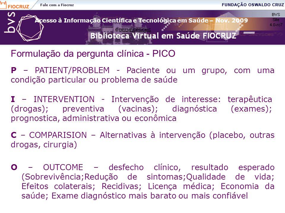 Acesso à Informação Científica e Tecnológica em Saúde – Nov. 2009 Formulação da pergunta clínica - PICO P – PATIENT/PROBLEM - Paciente ou um grupo, co