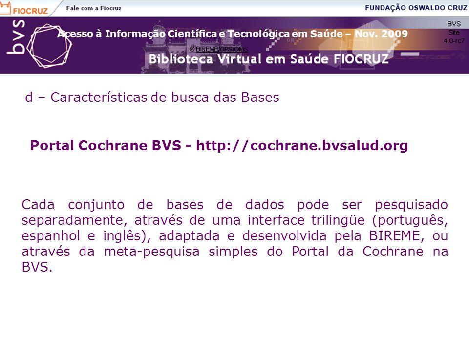 d – Características de busca das Bases Portal Cochrane BVS - http://cochrane.bvsalud.org Cada conjunto de bases de dados pode ser pesquisado separadamente, através de uma interface trilingüe (português, espanhol e inglês), adaptada e desenvolvida pela BIREME, ou através da meta-pesquisa simples do Portal da Cochrane na BVS.