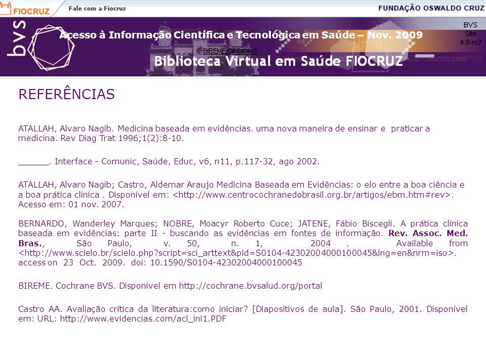 Acesso à Informação Científica e Tecnológica em Saúde – Nov. 2009 REFERÊNCIAS ATALLAH, Alvaro Nagib. Medicina baseada em evidências. uma nova maneira
