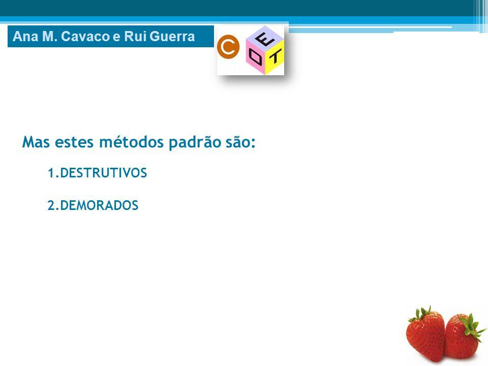 Mas estes métodos padrão são: 1.DESTRUTIVOS 2.DEMORADOS Ana M. Cavaco e Rui Guerra