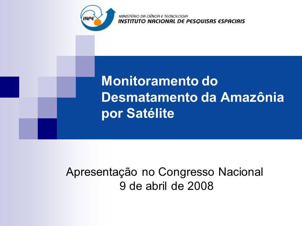 Monitoramento do Desmatamento da Amazônia por Satélite Apresentação no Congresso Nacional 9 de abril de 2008