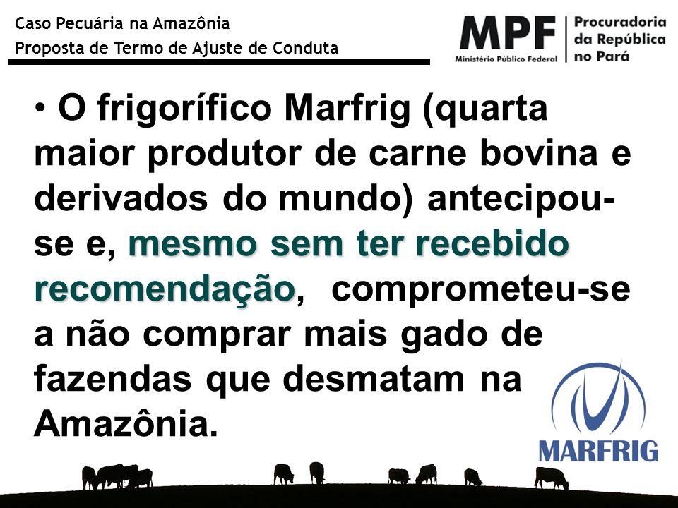 Caso Pecuária na Amazônia Proposta de Termo de Ajuste de Conduta mesmo sem ter recebido recomendação O frigorífico Marfrig (quarta maior produtor de c