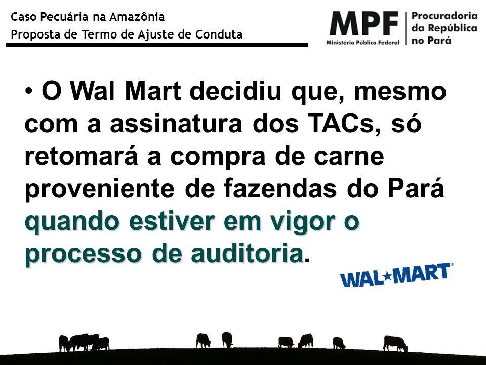 Caso Pecuária na Amazônia Proposta de Termo de Ajuste de Conduta quando estiver em vigor o processo de auditoria O Wal Mart decidiu que, mesmo com a a