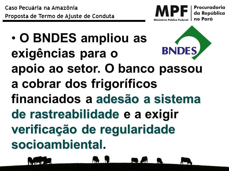 Caso Pecuária na Amazônia Proposta de Termo de Ajuste de Conduta O BNDES ampliou as exigências para o apoio ao setor. O banco passou a cobrar dos frig