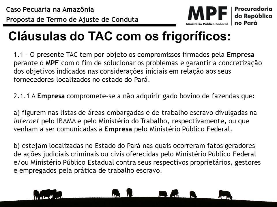 Caso Pecuária na Amazônia Proposta de Termo de Ajuste de Conduta Cláusulas do TAC com os frigoríficos: 1.1 - O presente TAC tem por objeto os compromi