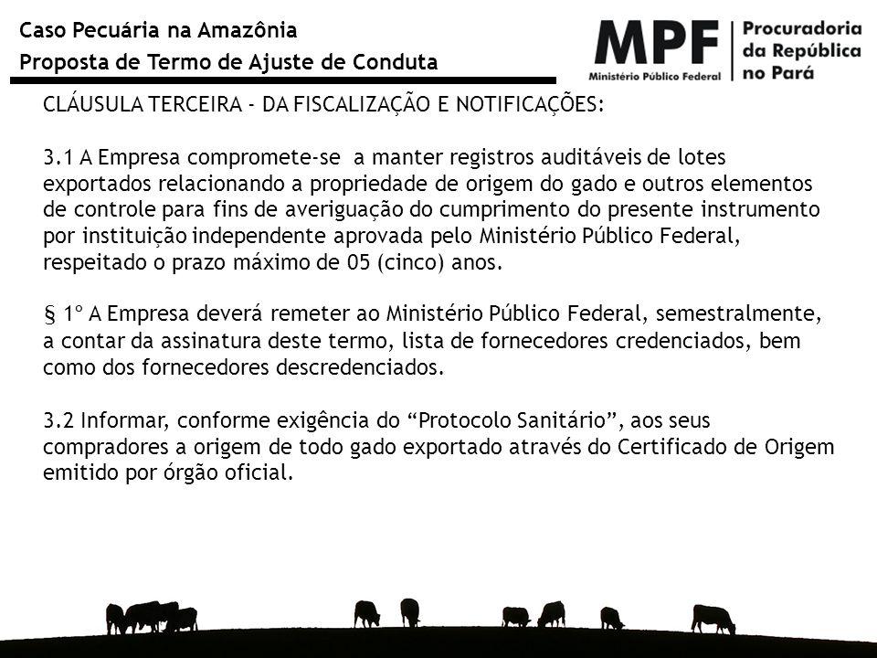 Caso Pecuária na Amazônia Proposta de Termo de Ajuste de Conduta CLÁUSULA TERCEIRA - DA FISCALIZAÇÃO E NOTIFICAÇÕES: 3.1 A Empresa compromete-se a man
