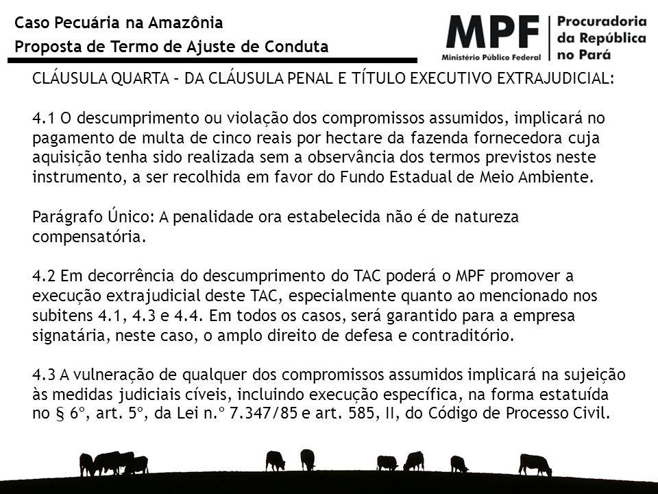 Caso Pecuária na Amazônia Proposta de Termo de Ajuste de Conduta CLÁUSULA QUARTA – DA CLÁUSULA PENAL E TÍTULO EXECUTIVO EXTRAJUDICIAL: 4.1 O descumprimento ou violação dos compromissos assumidos, implicará no pagamento de multa de cinco reais por hectare da fazenda fornecedora cuja aquisição tenha sido realizada sem a observância dos termos previstos neste instrumento, a ser recolhida em favor do Fundo Estadual de Meio Ambiente.