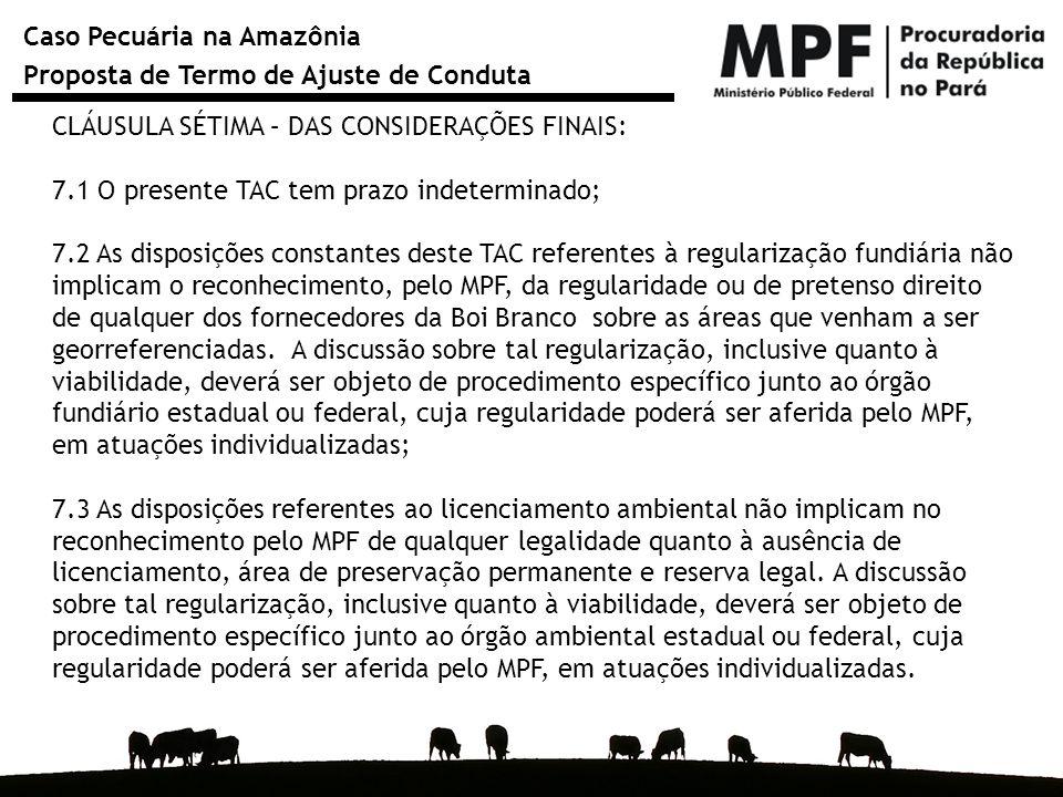 Caso Pecuária na Amazônia Proposta de Termo de Ajuste de Conduta CLÁUSULA SÉTIMA – DAS CONSIDERAÇÕES FINAIS: 7.1 O presente TAC tem prazo indeterminad