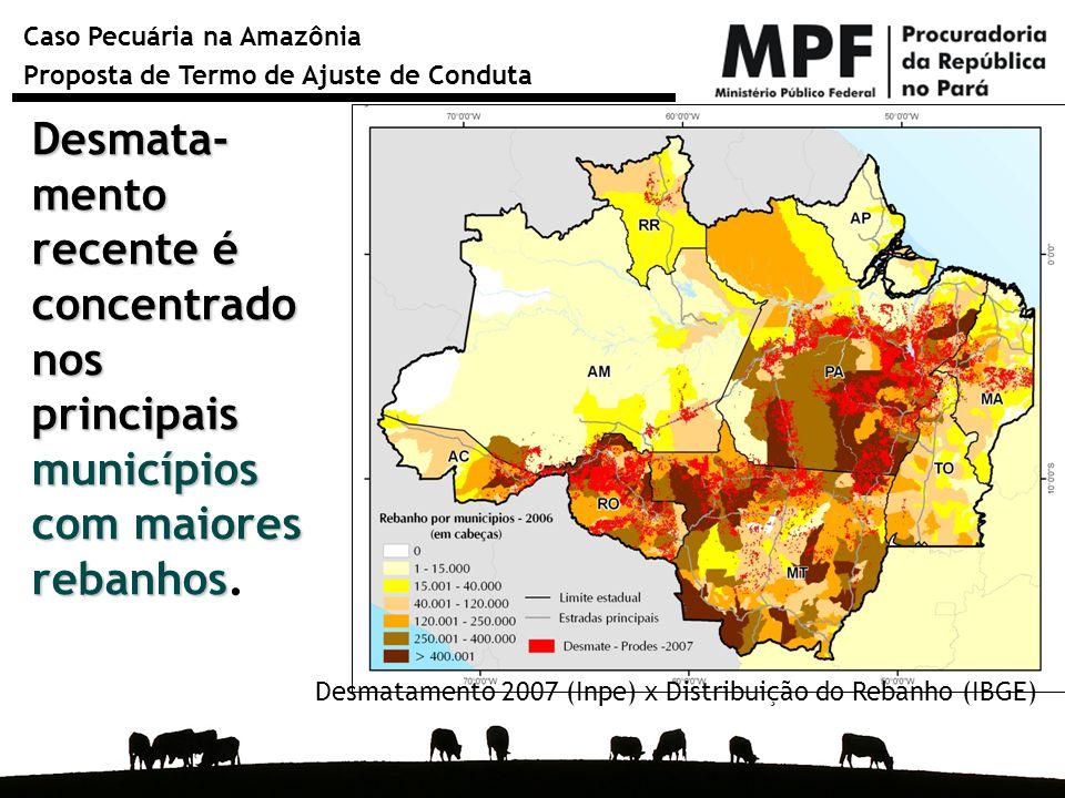 Caso Pecuária na Amazônia Proposta de Termo de Ajuste de Conduta Desmata- mento recente é concentrado nos principais municípios com maiores rebanhos D