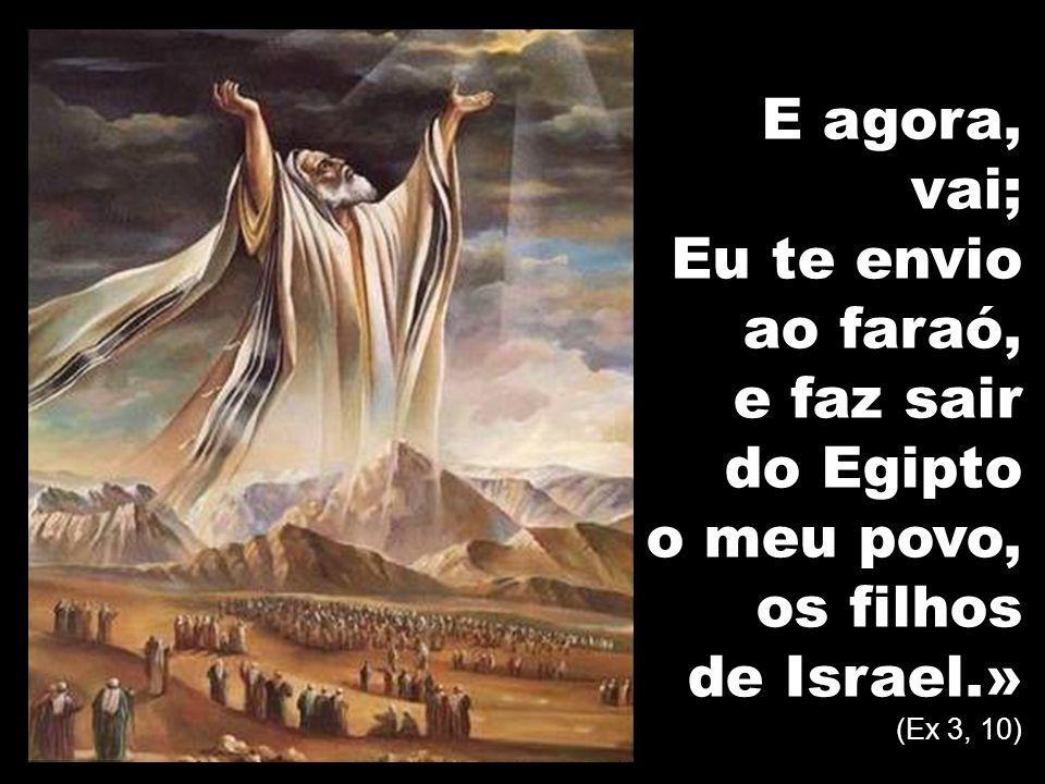 E agora, vai; Eu te envio ao faraó, e faz sair do Egipto o meu povo, os filhos de Israel.» (Ex 3, 10)