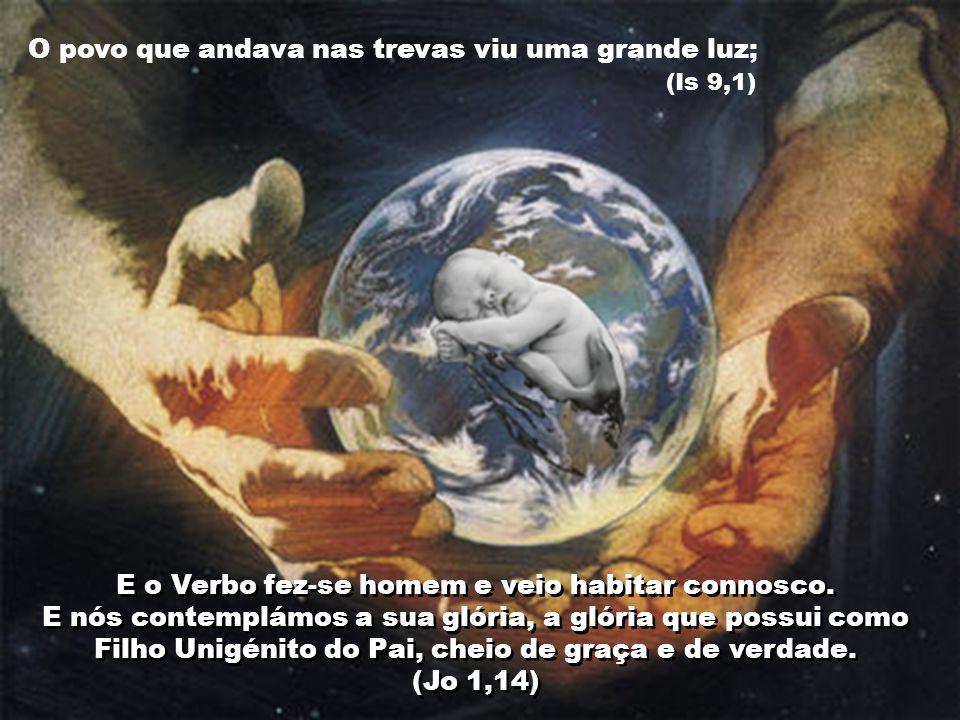 O povo que andava nas trevas viu uma grande luz; (Is 9,1) E o Verbo fez-se homem e veio habitar connosco. E nós contemplámos a sua glória, a glória qu