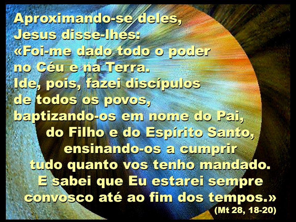 Aproximando-se deles, Jesus disse-lhes: «Foi-me dado todo o poder no Céu e na Terra. Ide, pois, fazei discípulos de todos os povos, baptizando-os em n