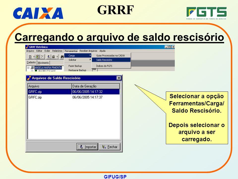 GRRF GIFUG/SP Carregando o arquivo de saldo rescisório Selecionar a opção Ferramentas/Carga/ Saldo Rescisório. Depois selecionar o arquivo a ser carre