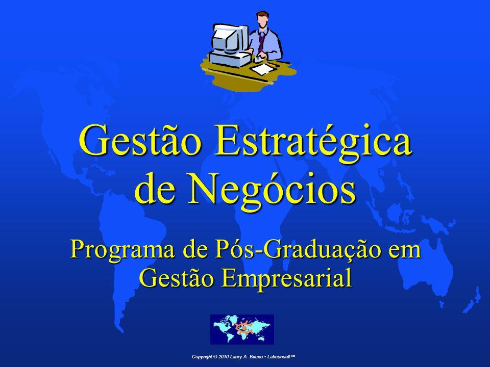 Gestão Estratégica de Negócios Programa de Pós-Graduação em Gestão Empresarial Copyright © 2010 Laury A. Bueno Labconsult™