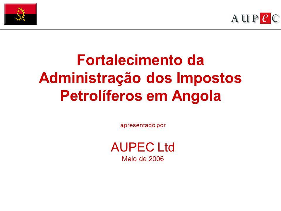 Fortalecimento da Administração dos Impostos Petrolíferos em Angola apresentado por AUPEC Ltd Maio de 2006