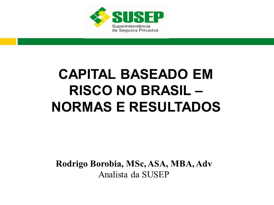 CAPITAL BASEADO EM RISCO NO BRASIL – NORMAS E RESULTADOS Rodrigo Borobia, MSc, ASA, MBA, Adv Analista da SUSEP