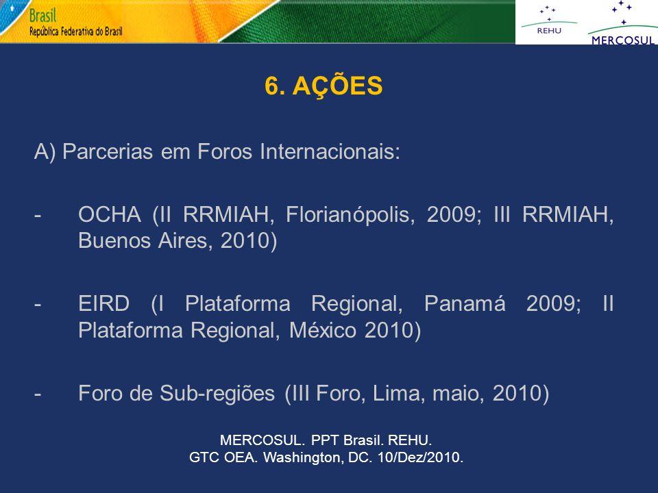 6. AÇÕES A) Parcerias em Foros Internacionais: -OCHA (II RRMIAH, Florianópolis, 2009; III RRMIAH, Buenos Aires, 2010) -EIRD (I Plataforma Regional, Pa