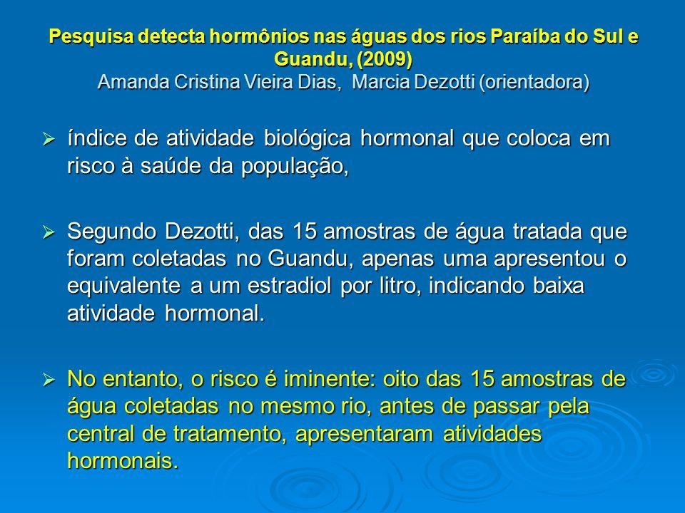 Pesquisa detecta hormônios nas águas dos rios Paraíba do Sul e Guandu, (2009) Amanda Cristina Vieira Dias, Marcia Dezotti (orientadora)  índice de atividade biológica hormonal que coloca em risco à saúde da população,  Segundo Dezotti, das 15 amostras de água tratada que foram coletadas no Guandu, apenas uma apresentou o equivalente a um estradiol por litro, indicando baixa atividade hormonal.