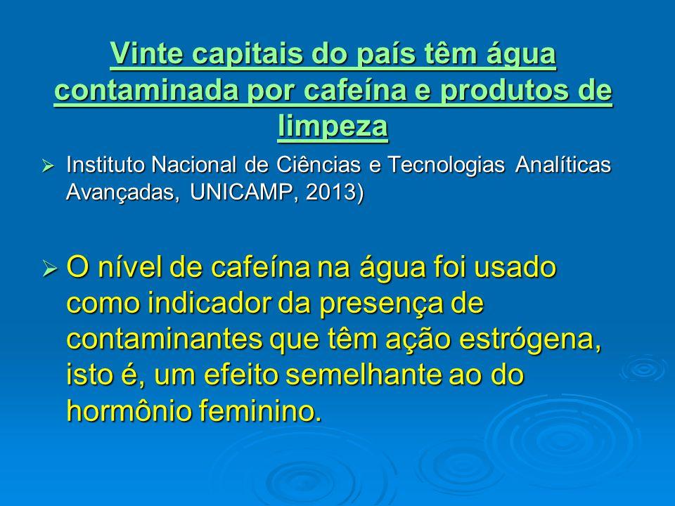 Vinte capitais do país têm água contaminada por cafeína e produtos de limpeza Vinte capitais do país têm água contaminada por cafeína e produtos de limpeza  Instituto Nacional de Ciências e Tecnologias Analíticas Avançadas, UNICAMP, 2013)  O nível de cafeína na água foi usado como indicador da presença de contaminantes que têm ação estrógena, isto é, um efeito semelhante ao do hormônio feminino.