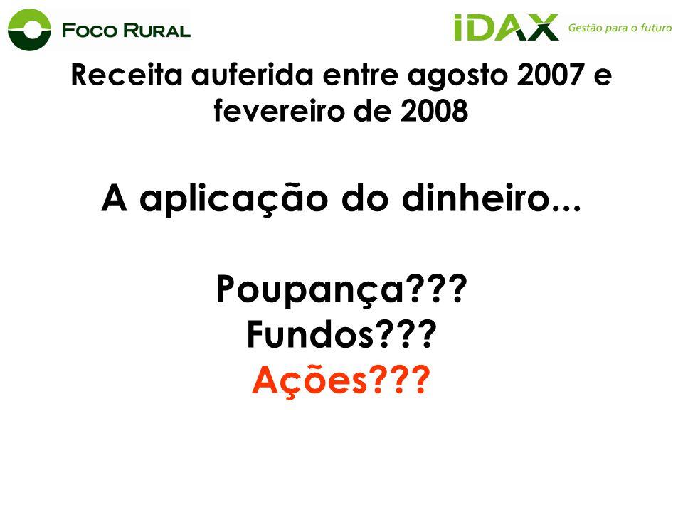 Receita auferida entre agosto 2007 e fevereiro de 2008 A aplicação do dinheiro... Poupança??? Fundos??? Ações???