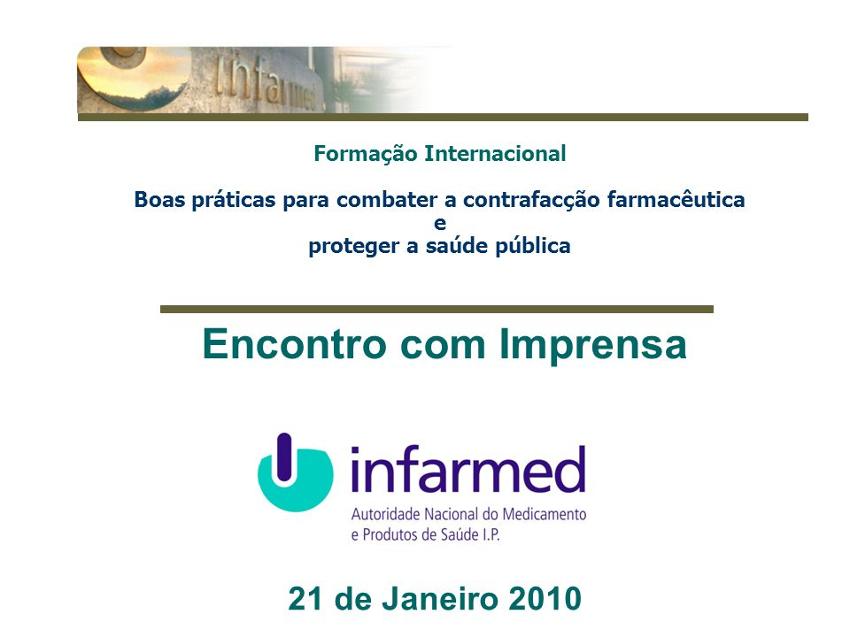 1 21 de Janeiro 2010 Encontro com Imprensa Formação Internacional Boas práticas para combater a contrafacção farmacêutica e proteger a saúde pública