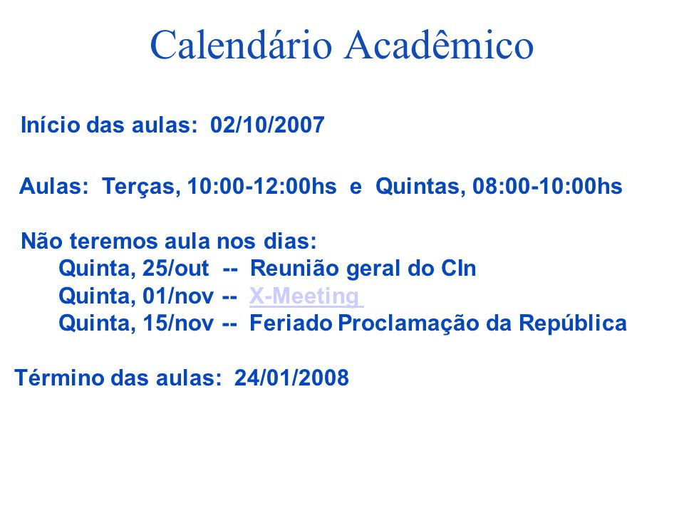 Calendário Acadêmico Início das aulas: 02/10/2007 Aulas: Terças, 10:00-12:00hs e Quintas, 08:00-10:00hs Não teremos aula nos dias: Quinta, 25/out -- R
