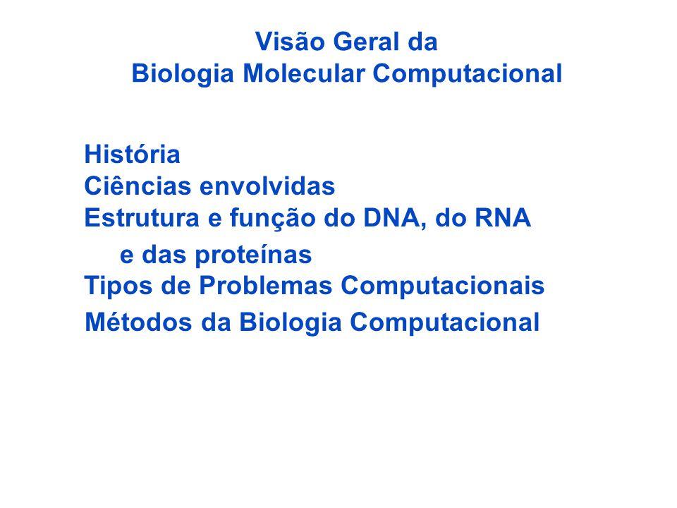Visão Geral da Biologia Molecular Computacional História Ciências envolvidas Estrutura e função do DNA, do RNA e das proteínas Tipos de Problemas Computacionais Métodos da Biologia Computacional
