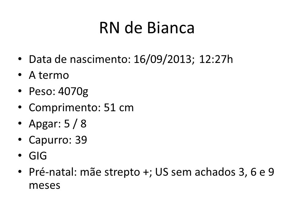 RN de Bianca Data de nascimento: 16/09/2013; 12:27h A termo Peso: 4070g Comprimento: 51 cm Apgar: 5 / 8 Capurro: 39 GIG Pré-natal: mãe strepto +; US sem achados 3, 6 e 9 meses