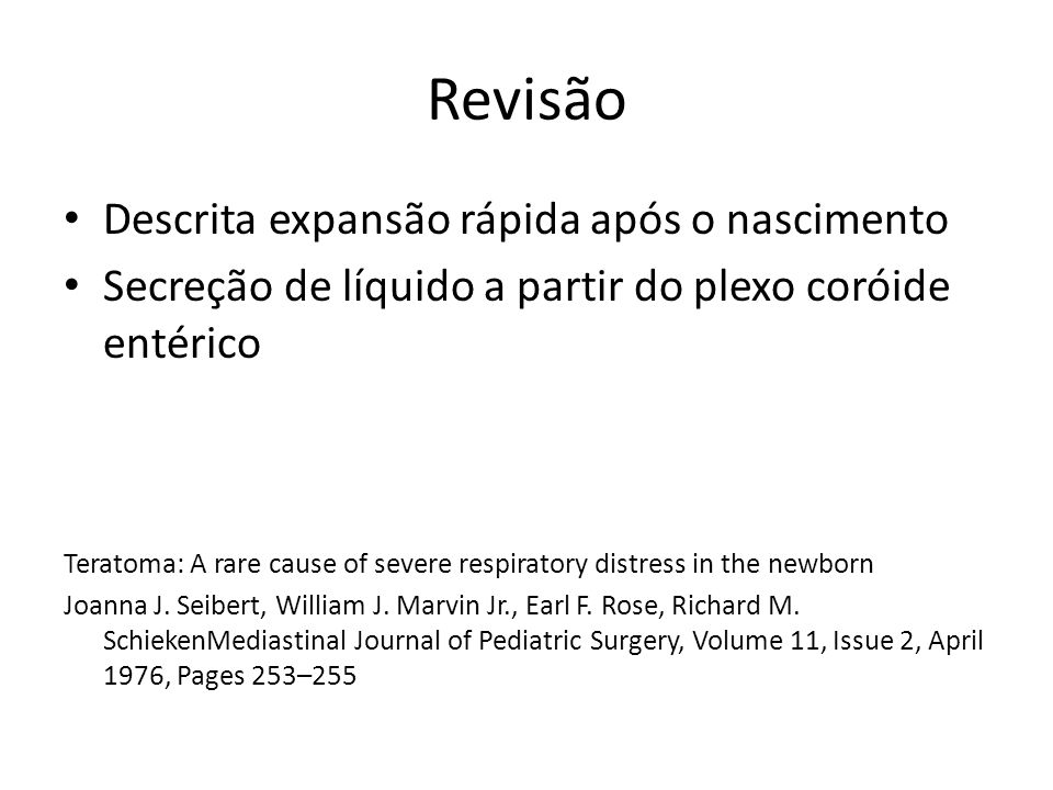 Revisão Descrita expansão rápida após o nascimento Secreção de líquido a partir do plexo coróide entérico Teratoma: A rare cause of severe respiratory