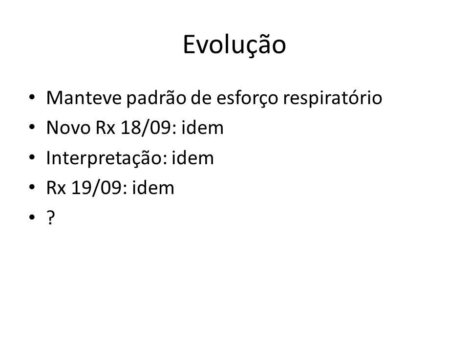 Evolução Manteve padrão de esforço respiratório Novo Rx 18/09: idem Interpretação: idem Rx 19/09: idem ?