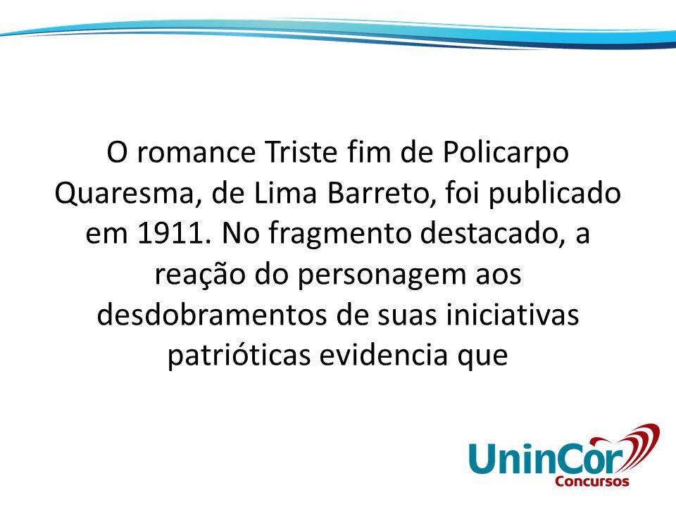 O romance Triste fim de Policarpo Quaresma, de Lima Barreto, foi publicado em 1911. No fragmento destacado, a reação do personagem aos desdobramentos