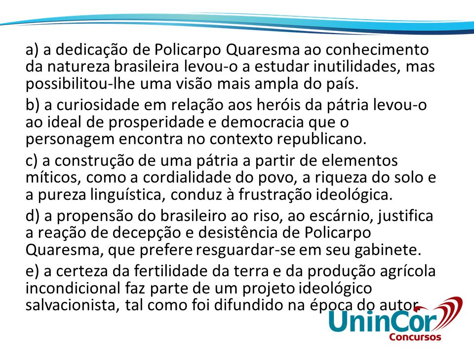 a) a dedicação de Policarpo Quaresma ao conhecimento da natureza brasileira levou-o a estudar inutilidades, mas possibilitou-lhe uma visão mais ampla do país.