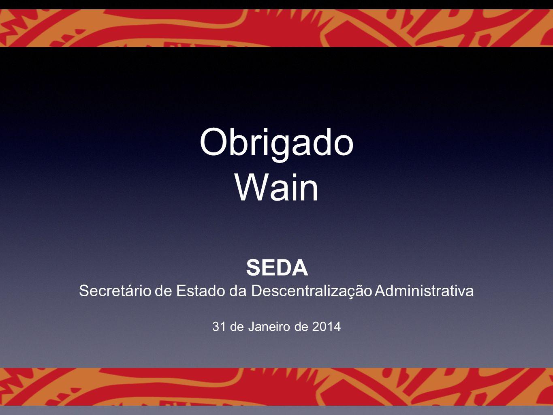 Obrigado Wain SEDA Secretário de Estado da Descentralização Administrativa 31 de Janeiro de 2014