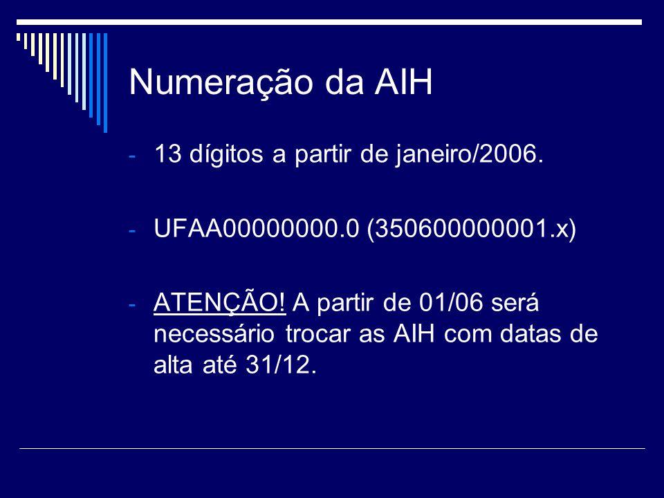 Numeração da AIH - 13 dígitos a partir de janeiro/2006. - UFAA00000000.0 (350600000001.x) - ATENÇÃO! A partir de 01/06 será necessário trocar as AIH c