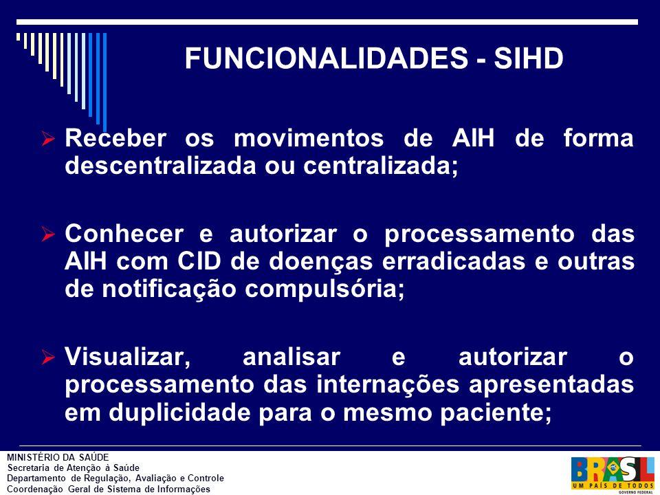 FUNCIONALIDADES - SIHD  Receber os movimentos de AIH de forma descentralizada ou centralizada;  Conhecer e autorizar o processamento das AIH com CID