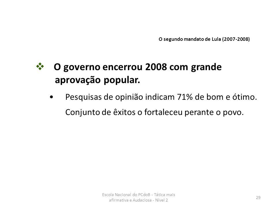 Escola Nacional do PCdoB - Tática mais afirmativa e Audaciosa - Nível 2 29  O governo encerrou 2008 com grande aprovação popular. Pesquisas de opiniã