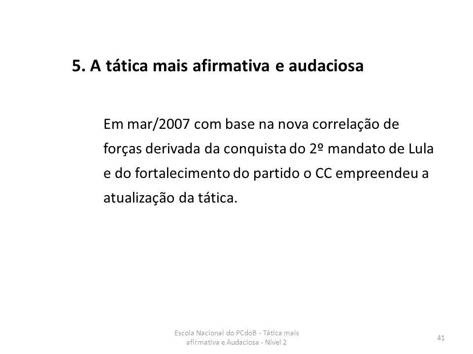 Escola Nacional do PCdoB - Tática mais afirmativa e Audaciosa - Nível 2 41 5. A tática mais afirmativa e audaciosa Em mar/2007 com base na nova correl