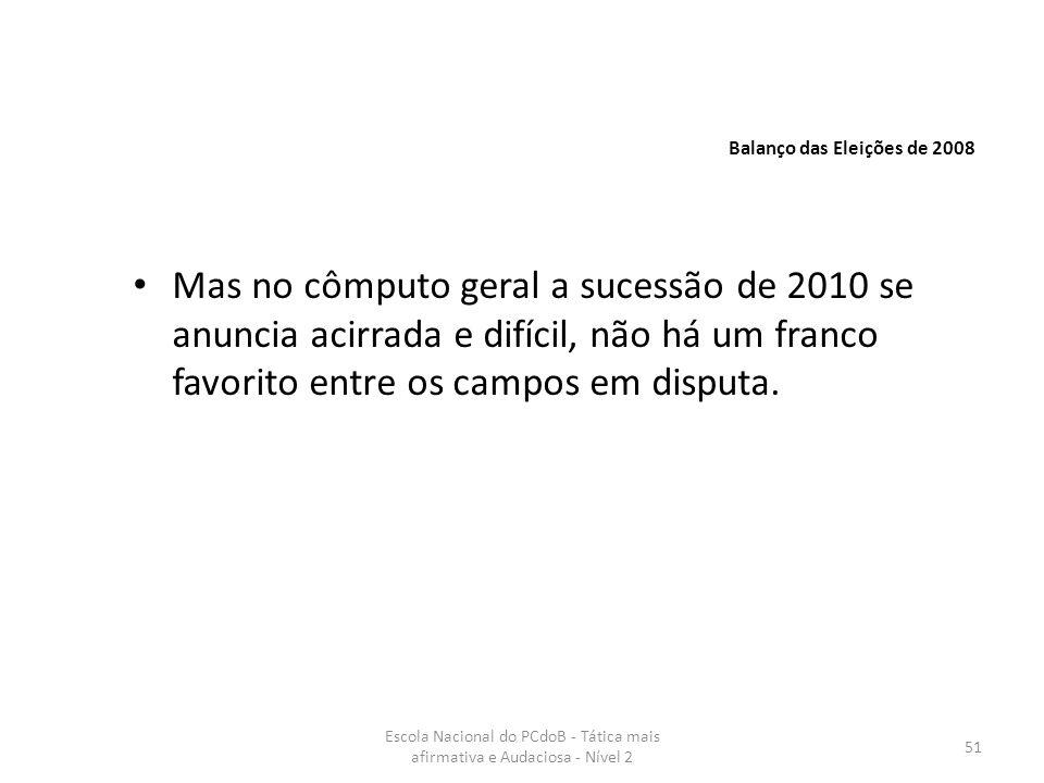 Escola Nacional do PCdoB - Tática mais afirmativa e Audaciosa - Nível 2 51 Mas no cômputo geral a sucessão de 2010 se anuncia acirrada e difícil, não