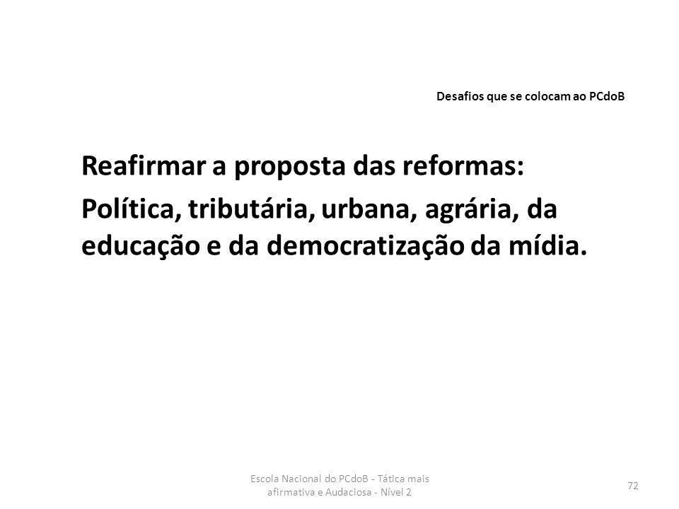 Escola Nacional do PCdoB - Tática mais afirmativa e Audaciosa - Nível 2 72 Reafirmar a proposta das reformas: Política, tributária, urbana, agrária, d