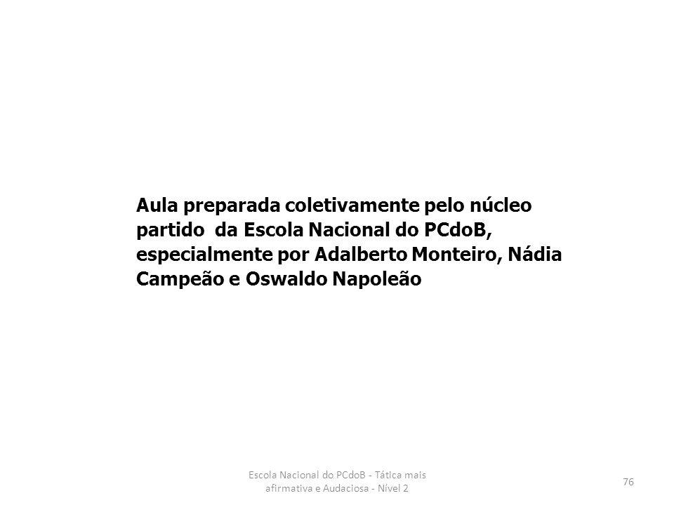 Escola Nacional do PCdoB - Tática mais afirmativa e Audaciosa - Nível 2 76 Aula preparada coletivamente pelo núcleo partido da Escola Nacional do PCdo