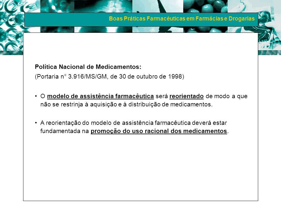 Boas Práticas Farmacêuticas em Farmácias e Drogarias Política Nacional de Medicamentos: (Portaria n° 3.916/MS/GM, de 30 de outubro de 1998) O modelo d