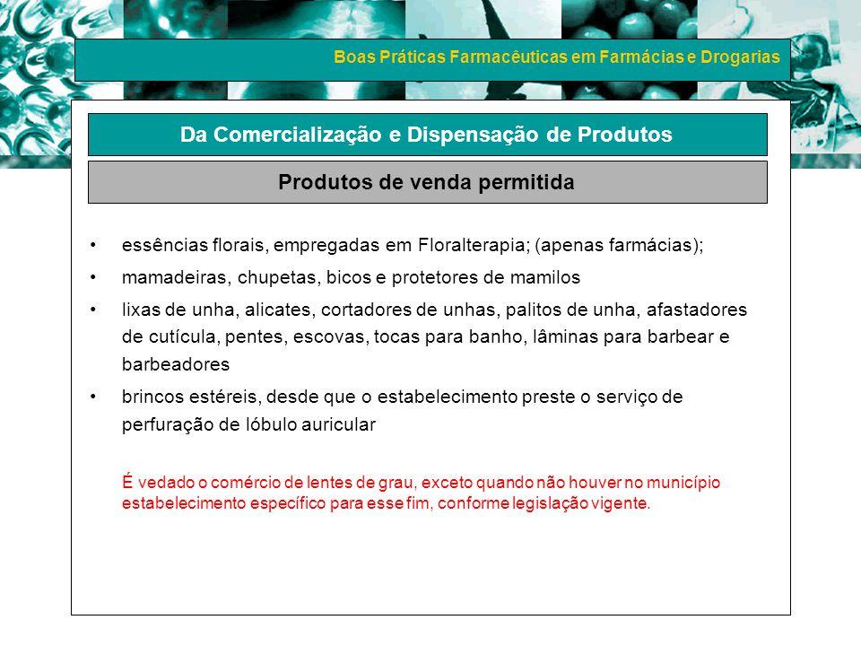 Boas Práticas Farmacêuticas em Farmácias e Drogarias essências florais, empregadas em Floralterapia; (apenas farmácias); mamadeiras, chupetas, bicos e