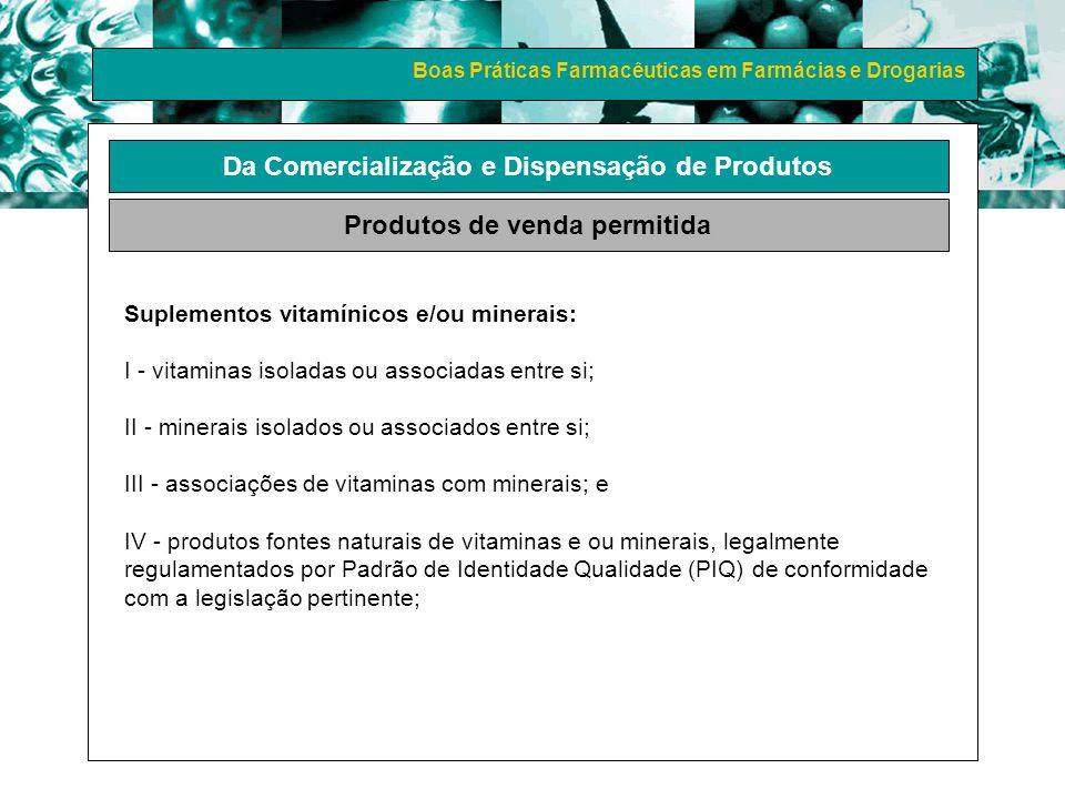 Boas Práticas Farmacêuticas em Farmácias e Drogarias Da Comercialização e Dispensação de Produtos Produtos de venda permitida Suplementos vitamínicos