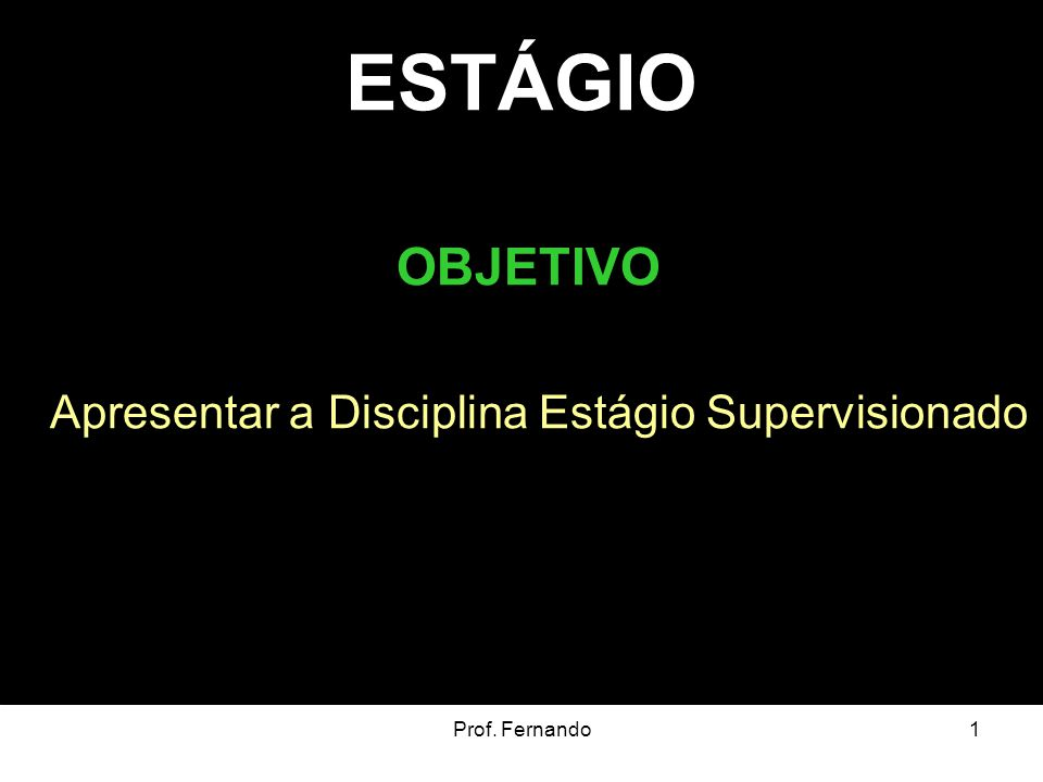 Prof. Fernando1 ESTÁGIO OBJETIVO Apresentar a Disciplina Estágio Supervisionado
