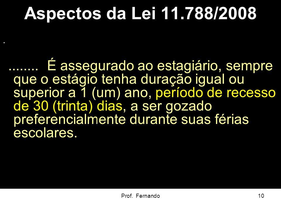 Prof. Fernando10 Aspectos da Lei 11.788/2008......... É assegurado ao estagiário, sempre que o estágio tenha duração igual ou superior a 1 (um) ano, p