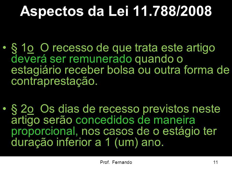 Prof. Fernando11 Aspectos da Lei 11.788/2008 § 1o O recesso de que trata este artigo deverá ser remunerado quando o estagiário receber bolsa ou outra