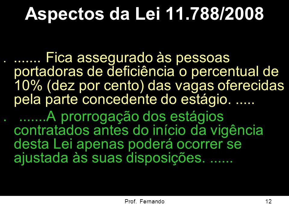 Prof. Fernando12 Aspectos da Lei 11.788/2008........ Fica assegurado às pessoas portadoras de deficiência o percentual de 10% (dez por cento) das vaga