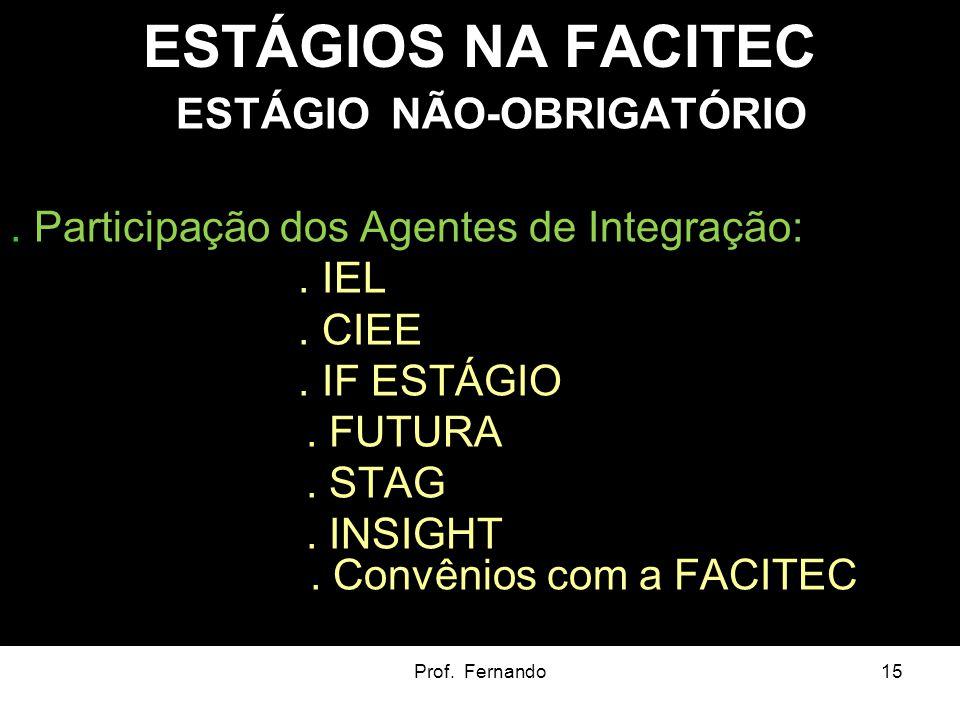 Prof. Fernando15 ESTÁGIOS NA FACITEC ESTÁGIO NÃO-OBRIGATÓRIO. Participação dos Agentes de Integração:. IEL. CIEE. IF ESTÁGIO. FUTURA. STAG. INSIGHT. C